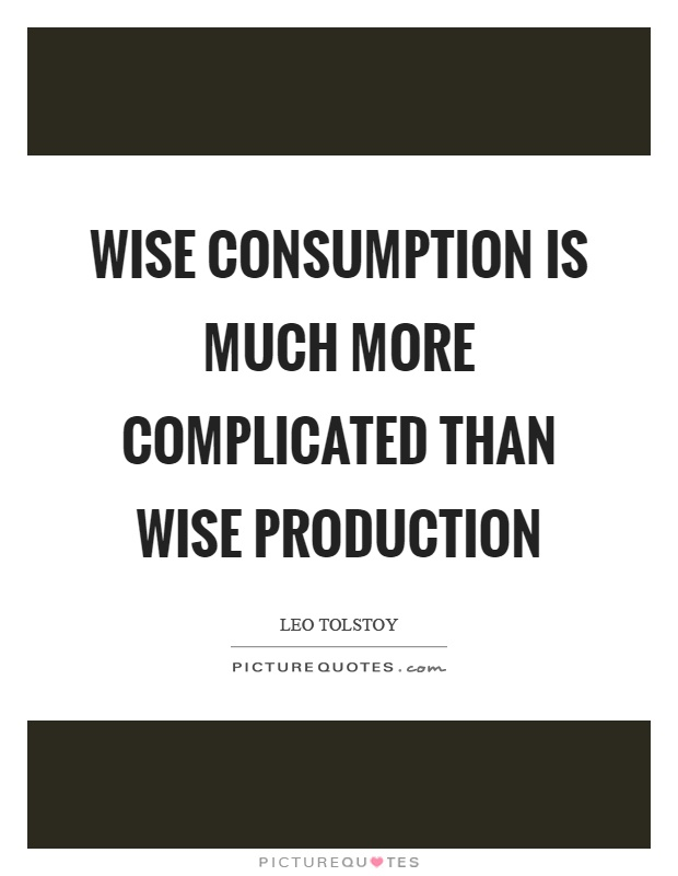 Wise consumption is much more complicated than wise production Picture Quote #1