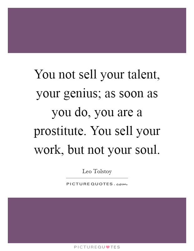 You not sell your talent, your genius; as soon as you do, you are a prostitute. You sell your work, but not your soul Picture Quote #1