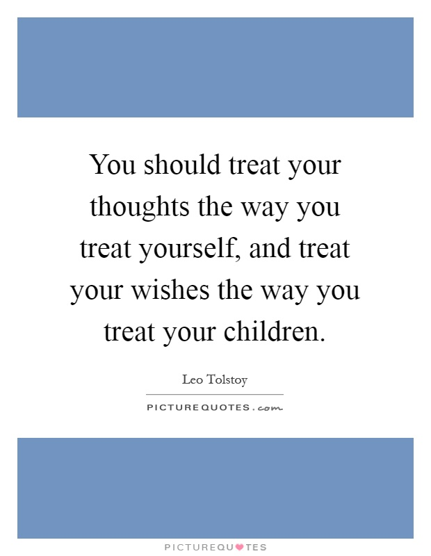 You should treat your thoughts the way you treat yourself, and treat your wishes the way you treat your children Picture Quote #1
