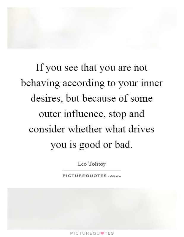 If you see that you are not behaving according to your inner desires, but because of some outer influence, stop and consider whether what drives you is good or bad Picture Quote #1