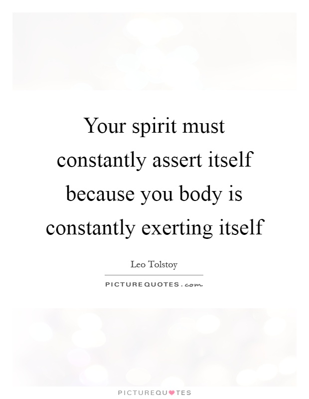 Your spirit must constantly assert itself because you body is constantly exerting itself Picture Quote #1