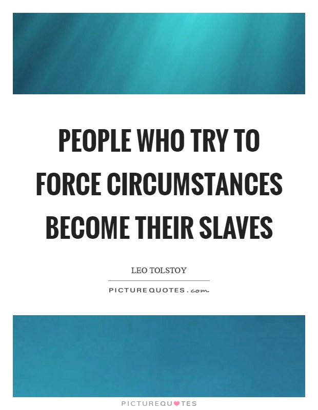 People who try to force circumstances become their slaves Picture Quote #1