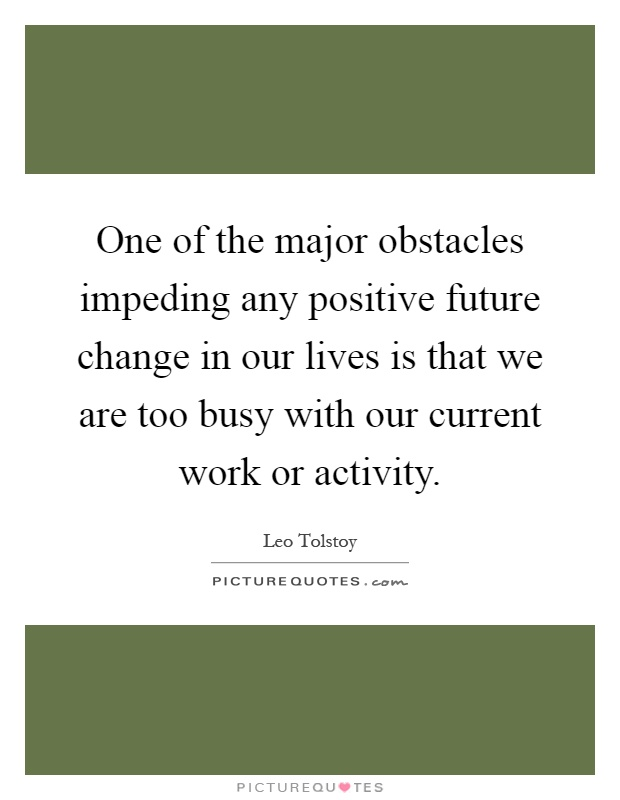 One of the major obstacles impeding any positive future change in our lives is that we are too busy with our current work or activity Picture Quote #1