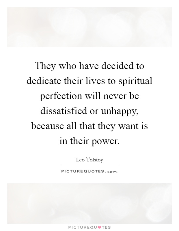 They who have decided to dedicate their lives to spiritual perfection will never be dissatisfied or unhappy, because all that they want is in their power Picture Quote #1