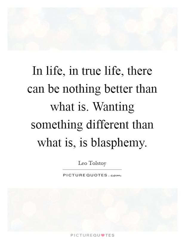 In life, in true life, there can be nothing better than what is. Wanting something different than what is, is blasphemy Picture Quote #1