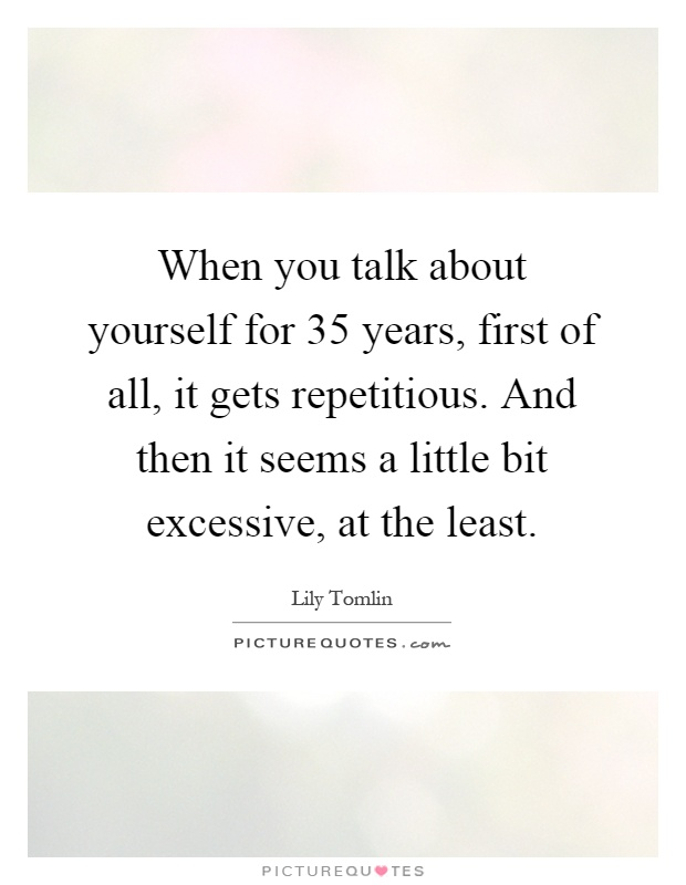When you talk about yourself for 35 years, first of all, it gets repetitious. And then it seems a little bit excessive, at the least Picture Quote #1