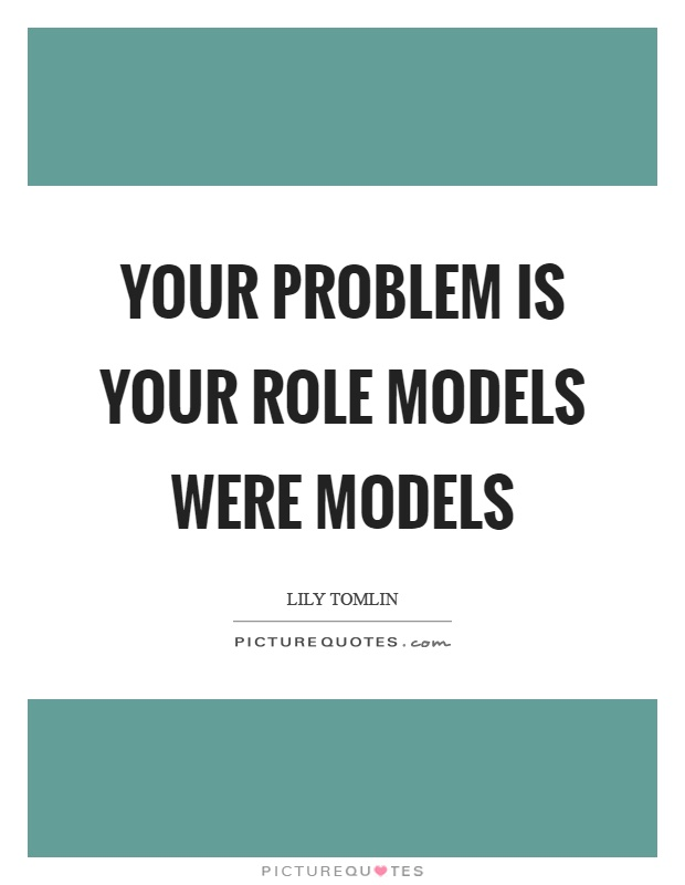 Your problem is your role models were models Picture Quote #1