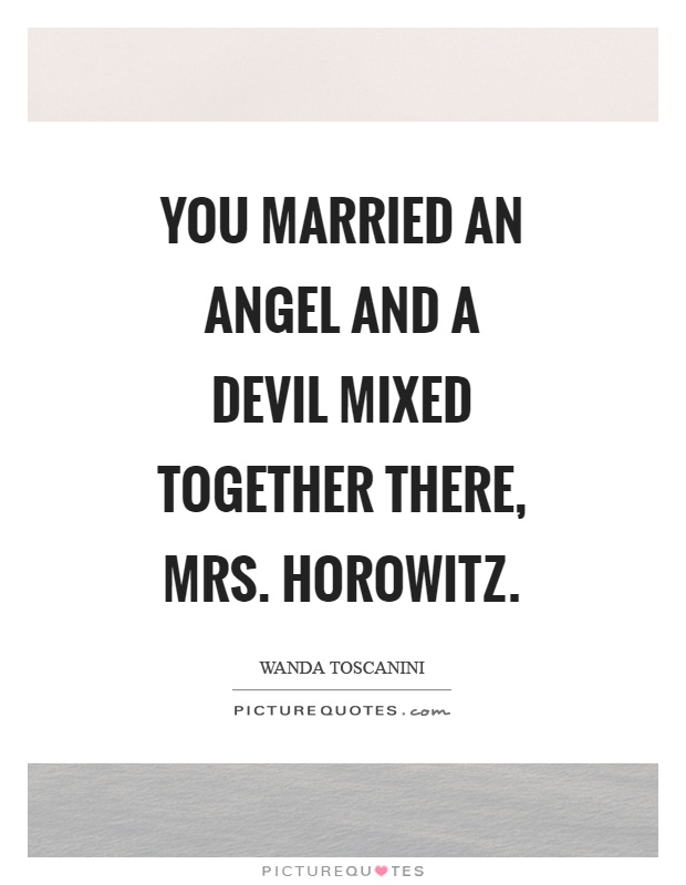 You married an angel and a devil mixed together there, mrs. Horowitz Picture Quote #1