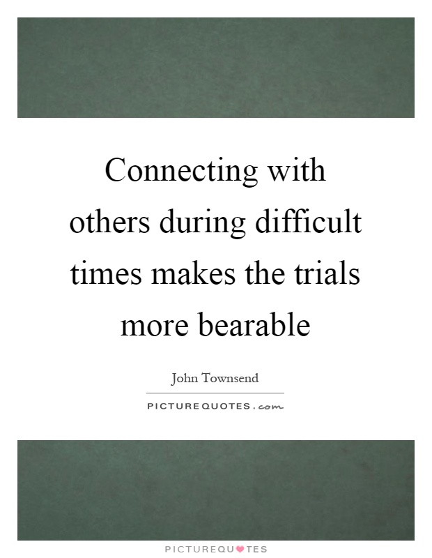 Connecting with others during difficult times makes the trials more bearable Picture Quote #1
