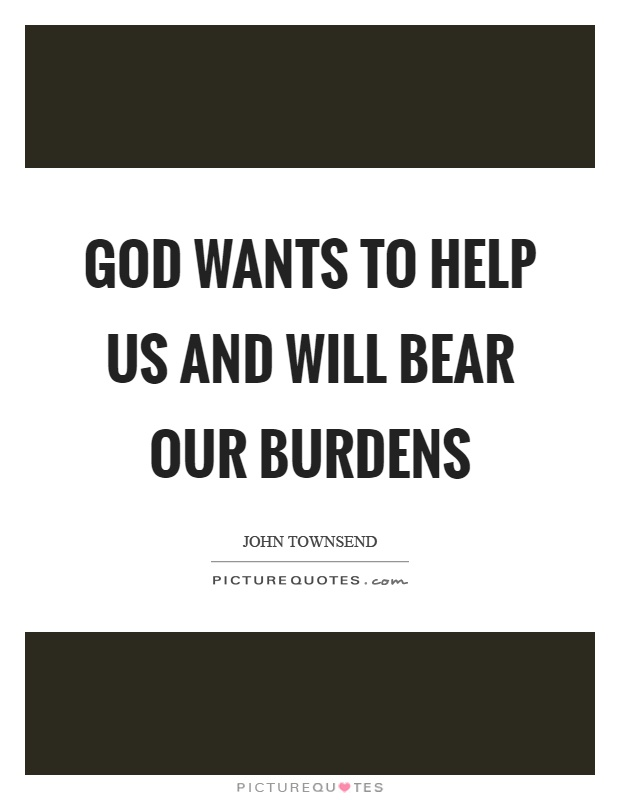 God wants to help us and will bear our burdens Picture Quote #1