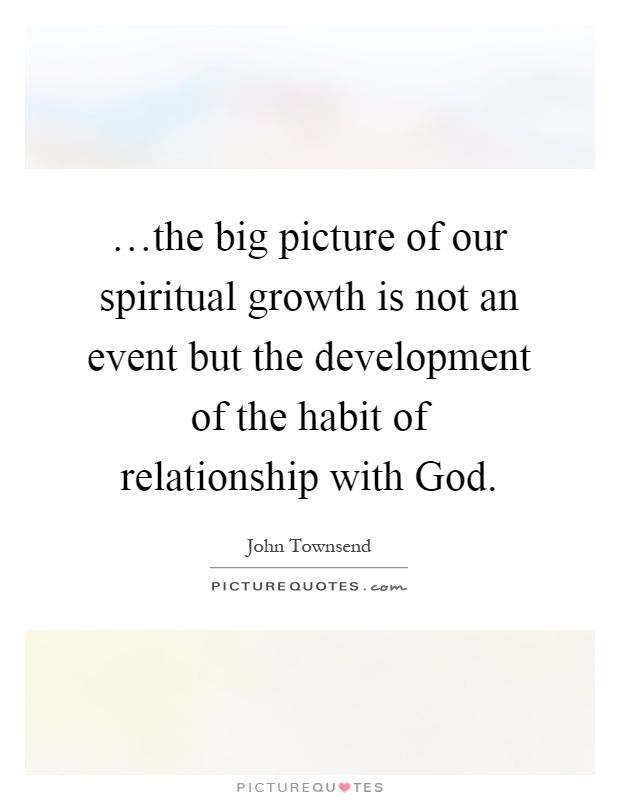 …the big picture of our spiritual growth is not an event ...