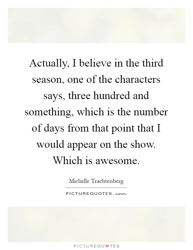 Actually, I believe in the third season, one of the characters says, three hundred and something, which is the number of days from that point that I would appear on the show. Which is awesome Picture Quote #1