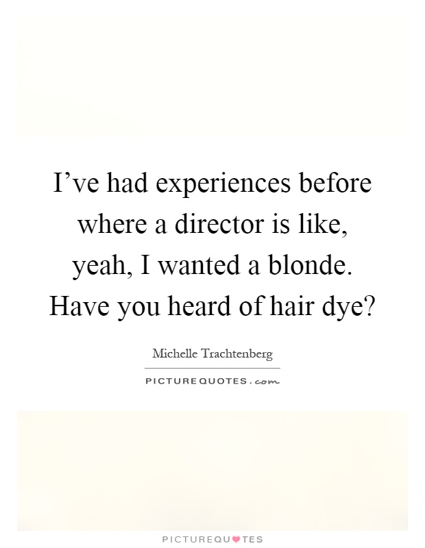 I've had experiences before where a director is like, yeah, I wanted a blonde. Have you heard of hair dye? Picture Quote #1