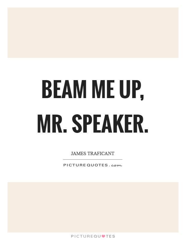 Beam me up, mr. Speaker Picture Quote #1
