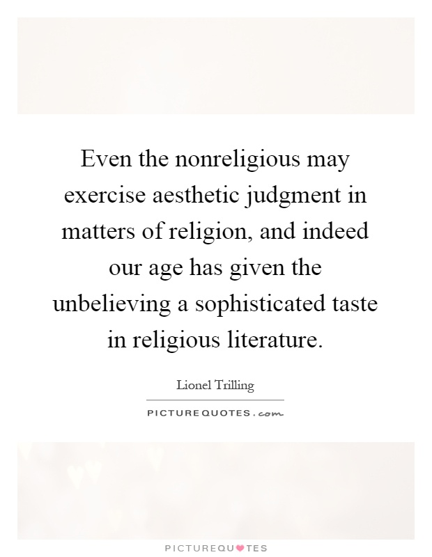 Even the nonreligious may exercise aesthetic judgment in matters of religion, and indeed our age has given the unbelieving a sophisticated taste in religious literature Picture Quote #1