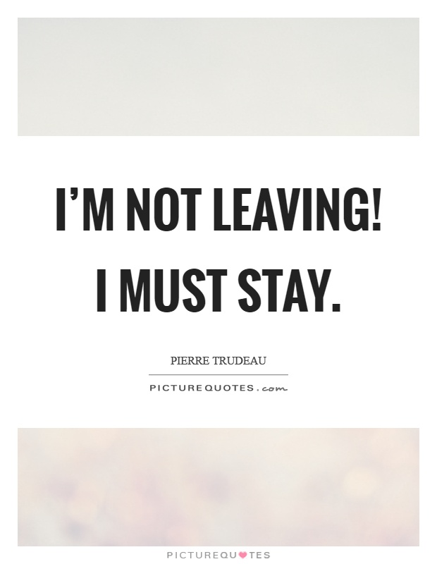 I'm not leaving! I must stay Picture Quote #1