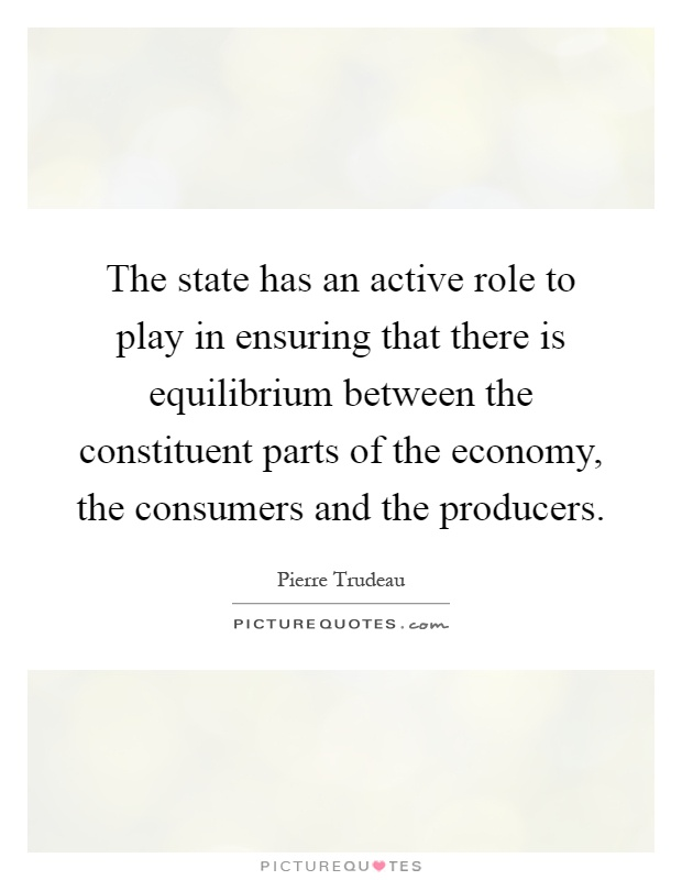 The state has an active role to play in ensuring that there is equilibrium between the constituent parts of the economy, the consumers and the producers Picture Quote #1