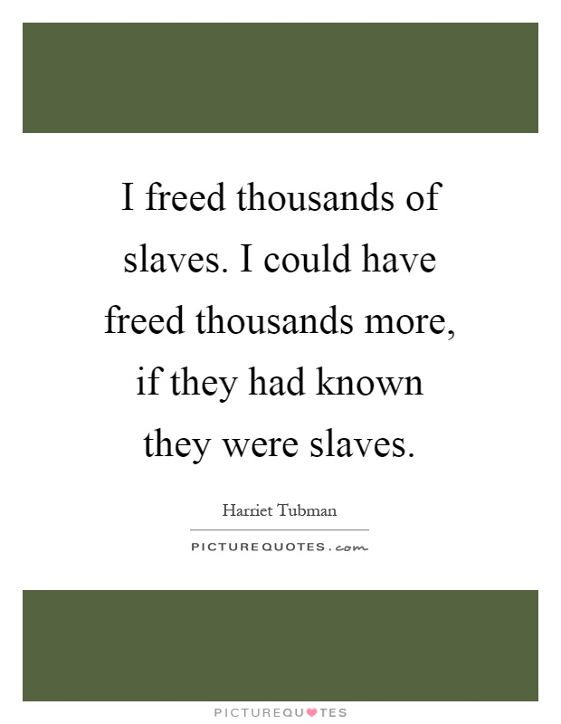 I freed thousands of slaves. I could have freed thousands more, if they had known they were slaves Picture Quote #1