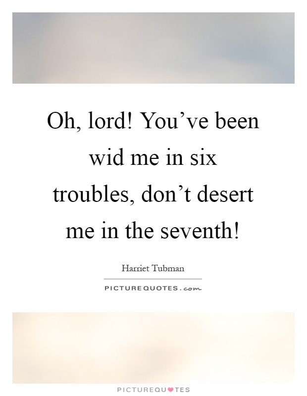 Oh, lord! You've been wid me in six troubles, don't desert me in the seventh! Picture Quote #1