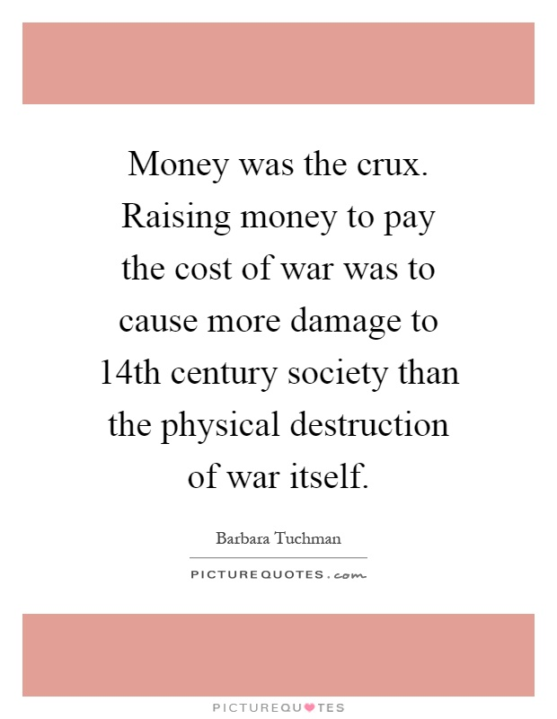 Money was the crux. Raising money to pay the cost of war was to cause more damage to 14th century society than the physical destruction of war itself Picture Quote #1