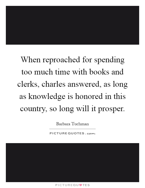 When reproached for spending too much time with books and clerks, charles answered, as long as knowledge is honored in this country, so long will it prosper Picture Quote #1