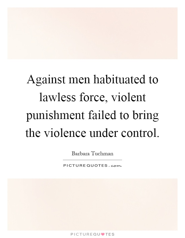 Against men habituated to lawless force, violent punishment failed to bring the violence under control Picture Quote #1