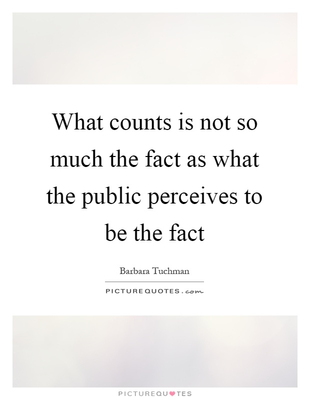 What counts is not so much the fact as what the public perceives to be the fact Picture Quote #1