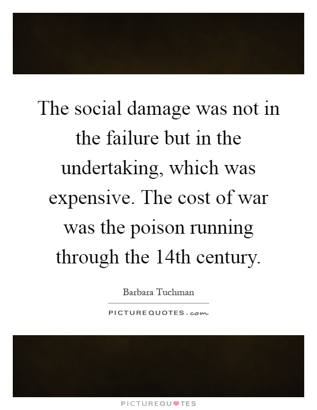 The social damage was not in the failure but in the undertaking, which was expensive. The cost of war was the poison running through the 14th century Picture Quote #1