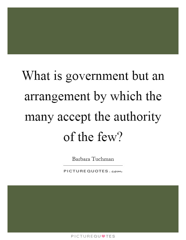 What is government but an arrangement by which the many accept the authority of the few? Picture Quote #1