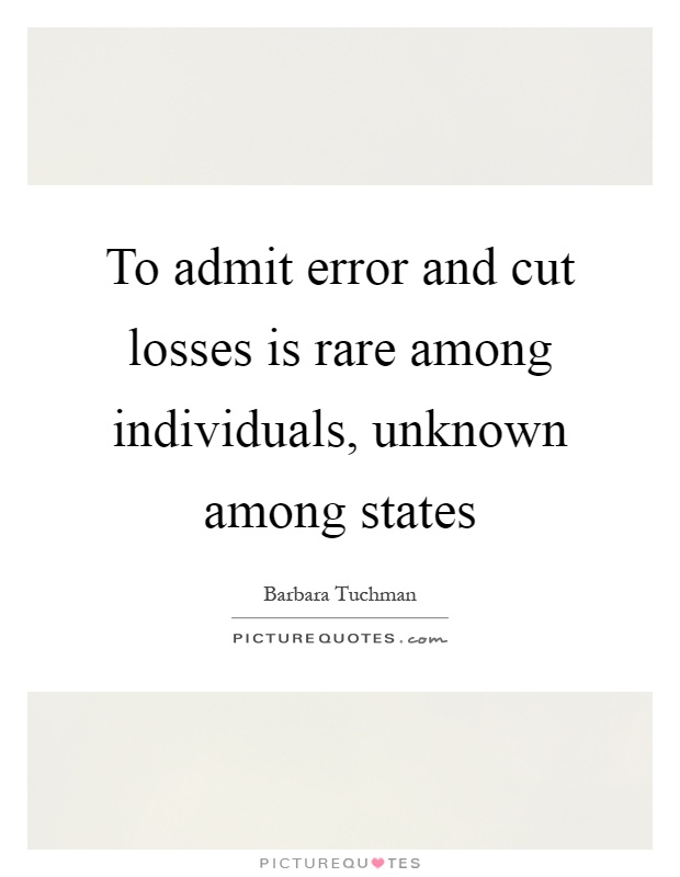 To admit error and cut losses is rare among individuals, unknown among states Picture Quote #1