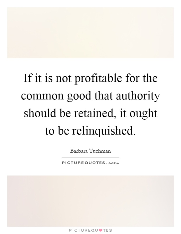 If it is not profitable for the common good that authority should be retained, it ought to be relinquished Picture Quote #1