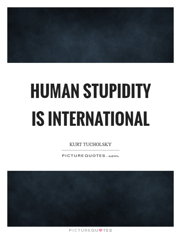 Human stupidity is international Picture Quote #1