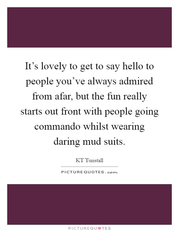 It's lovely to get to say hello to people you've always admired from afar, but the fun really starts out front with people going commando whilst wearing daring mud suits Picture Quote #1