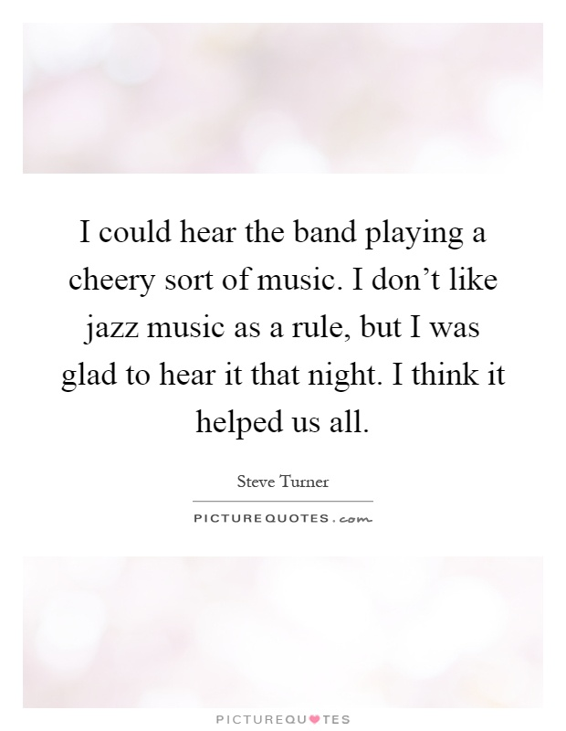 I could hear the band playing a cheery sort of music. I don't like jazz music as a rule, but I was glad to hear it that night. I think it helped us all Picture Quote #1