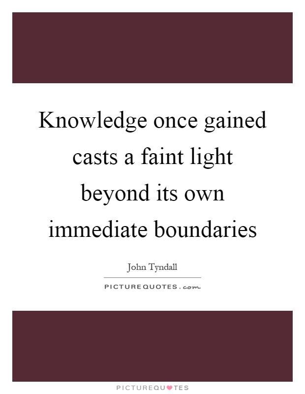 Knowledge once gained casts a faint light beyond its own immediate boundaries Picture Quote #1