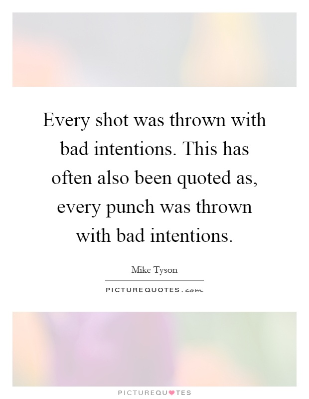 Every shot was thrown with bad intentions. This has often also been quoted as, every punch was thrown with bad intentions Picture Quote #1
