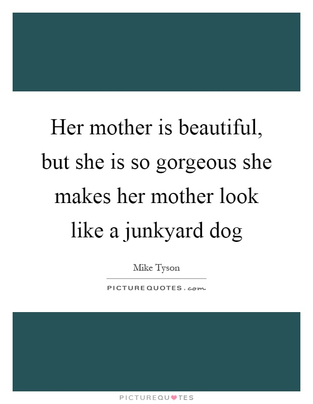 Her mother is beautiful, but she is so gorgeous she makes her mother look like a junkyard dog Picture Quote #1