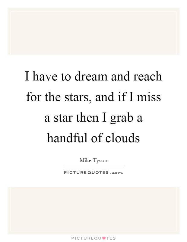 I have to dream and reach for the stars, and if I miss a star then I grab a handful of clouds Picture Quote #1