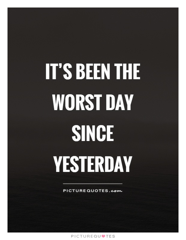It's been the worst day since yesterday Picture Quote #1