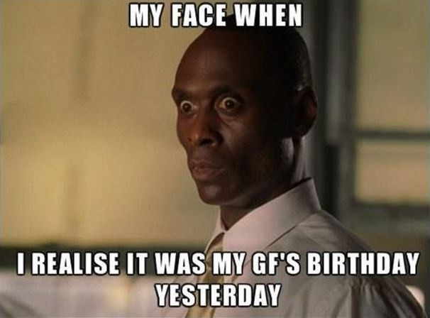 My face when I realise it was my GF's birthday yesterday Picture Quote #1
