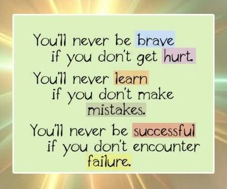 You'll never be brave if you don't get hurt. You'll never learn if you don't make mistakes. You'll never be successful if you don't encounter failure Picture Quote #1