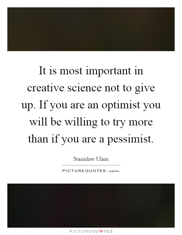 It is most important in creative science not to give up. If you are an optimist you will be willing to try more than if you are a pessimist Picture Quote #1