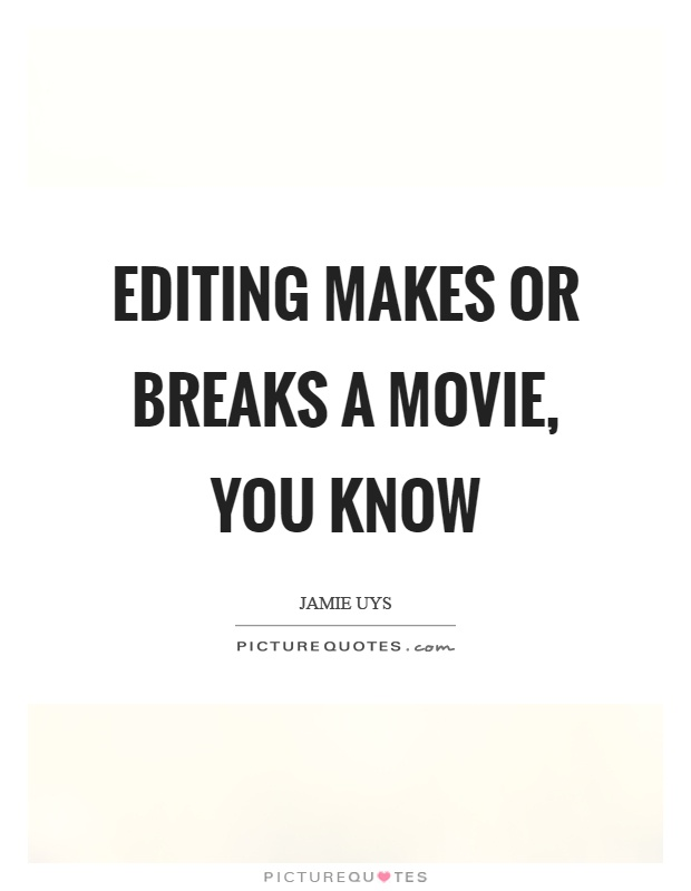 Editing makes or breaks a movie, you know Picture Quote #1