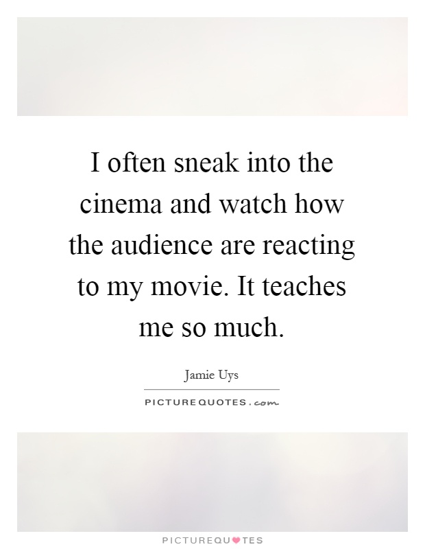 I often sneak into the cinema and watch how the audience are reacting to my movie. It teaches me so much Picture Quote #1