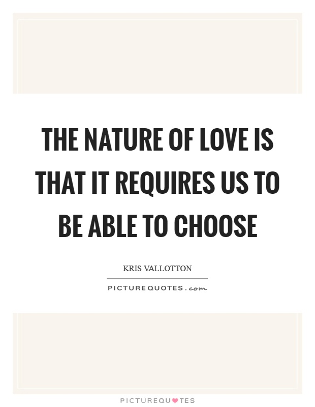 The nature of love is that it requires us to be able to choose Picture Quote #1