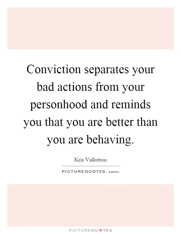 Conviction separates your bad actions from your personhood and reminds you that you are better than you are behaving Picture Quote #1