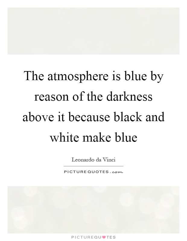 The atmosphere is blue by reason of the darkness above it because black and white make blue Picture Quote #1