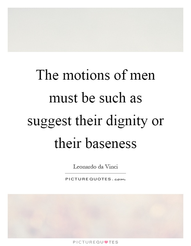 The motions of men must be such as suggest their dignity or their baseness Picture Quote #1