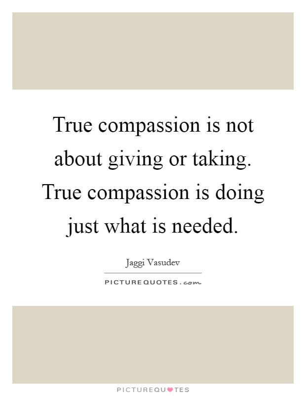 True compassion is not about giving or taking. True compassion is doing just what is needed Picture Quote #1