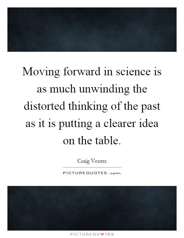 Moving forward in science is as much unwinding the distorted thinking of the past as it is putting a clearer idea on the table Picture Quote #1